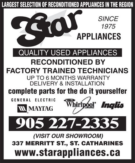 Star Appliances (905-227-2335) - Annonce illustrée======= - (VISIT OUR SHOWROOM) 337 MERRITT ST., ST. CATHARINES www.starappliances.ca DELIVERY & INSTALLATION complete parts for the do it yourselfer 905 227-2335 RECONDITIONED BY FACTORY TRAINED TECHNICIANS UP TO 6 MONTHS WARRANTY LARGEST SELECTION OF RECONDITIONED APPLIANCES IN THE REGION SINCE 1975 APPLIANCES QUALITY USED APPLIANCES