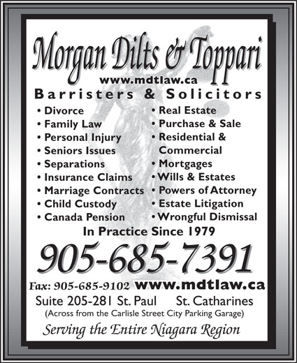 Morgan Dilts & Toppari (905-685-7391) - Display Ad - Morgan Dilts & Toppari www.mdtlaw.ca Barristers & Solicitors Real Estate Divorce Purchase & Sale Family Law Residential & Personal Injury Commercial Seniors Issues Mortgages Separations Wills & Estates Insurance Claims Powers of Attorney Marriage Contracts Estate Litigation Child Custody Wrongful Dismissal Canada Pension In Practice Since 1979 905-685-7391 www.mdtlaw.ca Fax: 905-685-9102 Suite 205-281 St. Paul     St. Catharines (Across from the Carlisle Street City Parking Garage) Serving the Entire Niagara Region Morgan Dilts & Toppari www.mdtlaw.ca Barristers & Solicitors Real Estate Divorce Purchase & Sale Family Law Residential & Personal Injury Commercial Seniors Issues Mortgages Separations Wills & Estates Insurance Claims Powers of Attorney Marriage Contracts Estate Litigation Child Custody Wrongful Dismissal Canada Pension In Practice Since 1979 905-685-7391 www.mdtlaw.ca Fax: 905-685-9102 Suite 205-281 St. Paul     St. Catharines (Across from the Carlisle Street City Parking Garage) Serving the Entire Niagara Region