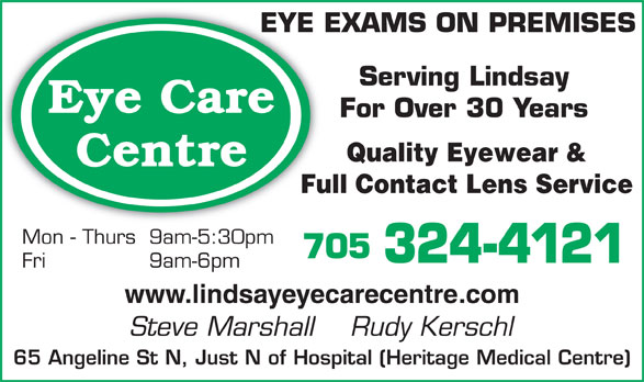 Eye Care Centre (705-324-4121) - Display Ad - EYE EXAMS ON PREMISESEYE Serving Lindsay Eye Care For Over 30 Years Quality Eyewear & Full Contact Lens Service Mon - Thurs 9am-5:30pm 705 324-4121 Fri 9am-6pm www.lindsayeyecarecentre.com Steve Marshall    Rudy Kerschl 65 Angeline St N, Just N of Hospital (Heritage Medical Centre) Centre