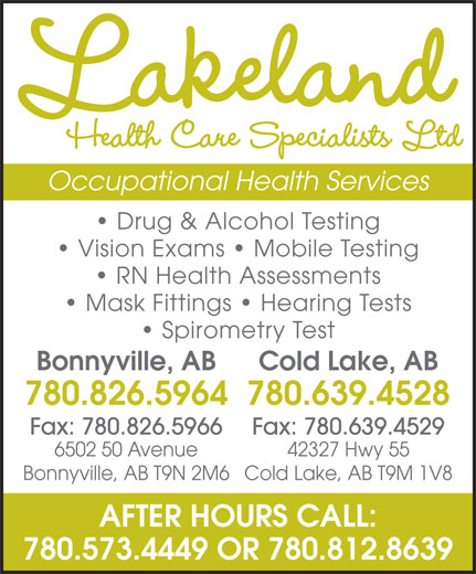 Lakeland Health Care Specialists Ltd (780-826-5964) - Display Ad - Lakeland Health Care Specialists Ltd Occupational Health Services Drug & Alcohol Testing Vision Exams   Mobile Testing RN Health Assessments Mask Fittings   Hearing Tests Spirometry Test Bonnyville, AB Cold Lake, AB 780.826.5964780.639.4528 Fax: 780.826.5966 Fax: 780.639.4529 6502 50 Avenue 42327 Hwy 55 Bonnyville, AB T9N 2M6Cold Lake, AB T9M 1V8 AFTER HOURS CALL: 780.573.4449 OR 780.812.8639