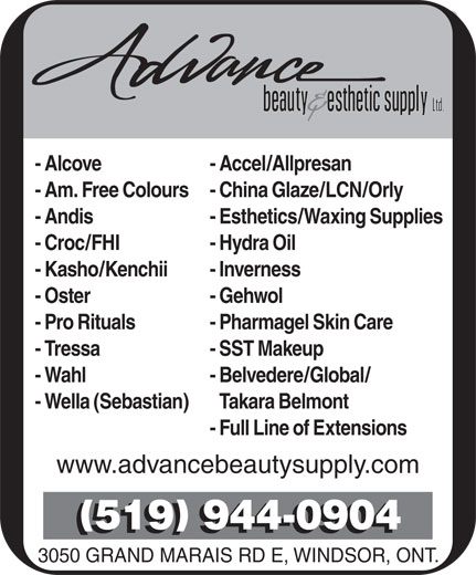 Advance Beauty & Esthetic Supply Ltd (519-944-0904) - Annonce illustrée======= - 3050 GRAND MARAIS RD E, WINDSOR, ONT. - Alcove - Accel/Allpresan - Am. Free Colours- China Glaze/LCN/Orly - Andis - Esthetics/Waxing Supplies - Croc/FHI - Hydra Oil - Kasho/Kenchii - Inverness - Oster - Gehwol - Pro Rituals - Pharmagel Skin Care - Tressa - SST Makeup - Wahl - Belvedere/Global/ - Wella (Sebastian) Takara Belmont - Full Line of Extensions www.advancebeautysupply.com 519 944-0904
