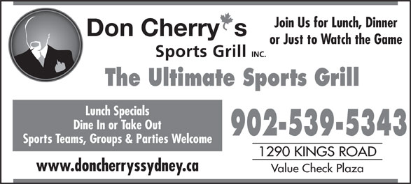 Don Cherry Sports Grill (902-539-5343) - Display Ad - Join Us for Lunch, Dinner or Just to Watch the Game The Ultimate Sports Grill Lunch Specials Dine In or Take Out 902-539-5343 Sports Teams, Groups & Parties Welcome 1290 KINGS ROAD www.doncherryssydney.ca Value Check Plaza