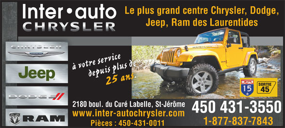 Chrysler Inter-Auto Inc (450-431-3550) - Display Ad - 25 ans. depuis plus de SORTIE 45 2180 boul. du Curé Labelle, St-Jérômele, St-Jérôm2180 boul. du Curé Label 450 431-3550 www.inter-autochrysler.com 1-877-837-7843 Pièces : 450-431-0011 Le plus grand centre Chrysler, Dodge,Le plus grand centre Chrysler, Dodge, Jeep, Ram des LaurentidesJeep, Ram des Laurentides à votre service