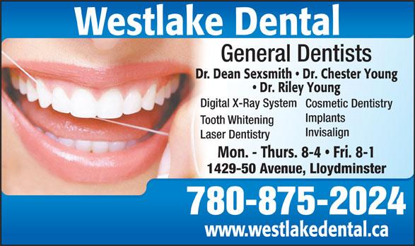Dr. Dean Sexsmith (306-825-4550) - Display Ad - General Dentists Dr. Dean Sexsmith   Dr. Chester Young Dr. Riley Young Digital X-Ray System Cosmetic Dentistry Implants Tooth Whitening Invisalign Laser Dentistry Mon. - Thurs. 8-4   Fri. 8-1 1429-50 Avenue, Lloydminster 780-875-2024 www.westlakedental.ca Westlake Dental