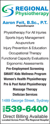 Regional Chiropractic & Physiotherapy (902-539-6400) - Annonce illustrée======= - Physiotherapist Physiotherapy For All Injuries Sports Injury Management Acupuncture Injury Prevention & Education Occupational Therapy Functional Capacity Evaluations Ergonomic Assessments Pre-Employment Screening SMART Kids Wellness Program Women s Health Physiotherapy Pre & Post Natal Physiotherapy Massage Therapy Dietician Services 1489 George Street, Sydney 539-6400 902 Direct Billing Available Located Across From The Regional Hospital Aaron Feit, B.Sc., P.T.
