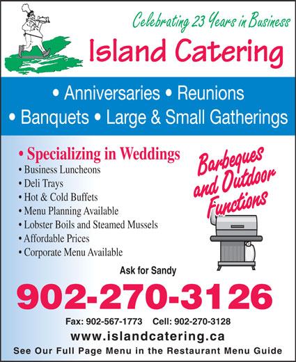 Island Catering (902-567-2779) - Display Ad - Island Catering Banquets   Large & Small Gatherings Specializing in Weddings Business Luncheons Deli Trays Hot & Cold Buffets Anniversaries   Reunions Celebrating 23 Years in Business Lobster Boils and Steamed Mussels Affordable Prices Corporate Menu Available Ask for Sandy 902-270-3126 Fax: 902-567-1773    Cell: 902-270-3128 www.islandcatering.ca See Our Full Page Menu in the Restaurant Menu Guide Menu Planning Available