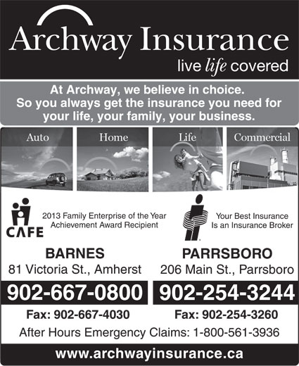 Archway Insurance (902-667-0800) - Display Ad - live Archway Insurance covered life At Archway, we believe in choice. So you always get the insurance you need for your life, your family, your business. 2013 Family Enterprise of the Year Your Best Insurance Achievement Award Recipient Is an Insurance Broker BARNES PARRSBORO 81 Victoria St., Amherst 206 Main St., Parrsboro 902-667-0800 902-254-3244 Fax: 902-667-4030 Fax: 902-254-3260 After Hours Emergency Claims: 1-800-561-3936 www.archwayinsurance.ca