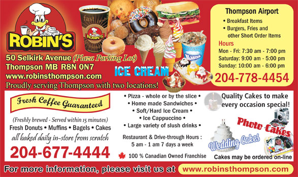 Robin's Donuts & Deli (204-677-4444) - Display Ad - 50 Selkirk Avenue (Plaza Parking Lot) Sunday: 10:00 am - 6:00 pm Thompson MB R8N 0N7 www.robinsthompson.com 204-778-4454 Proudly serving Thompson with two locations! Pizza - whole or by the slice Quality Cakes to make Home made Sandwiches every occasion special! Soft/Hard Ice Cream Ice Cappuccino Fresh Donuts Muffins Bagels Cakes Restaurant & Drive-through Hours : 5 am - 1 am 7 days a week 100 % Canadian Owned Franchise 204-677-4444 www.robinsthompson.com For more information, please visit us at Large variety of slush drinks Thompson Airport Breakfast Items Burgers, Fries and other Short Order Items Hours Mon - Fri: 7:30 am - 7:00 pm Saturday: 9:00 am - 5:00 pm