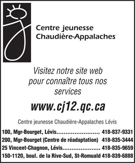 Centre Jeunesse Chaudière-Appalaches (418-837-9331) - Annonce illustrée======= - Visitez notre site web pour connaître tous nos services www.cj12.qc.ca Centre jeunesse Chaudière-Appalaches Lévis 100, Mgr-Bourget, Lévis........................418-837-9331 200, Mgr-Bourget (Centre de réadaptation)418-835-3444 25 Vincent-Chagnon, Lévis.....................418-835-9659 150-1120, boul. de la Rive-Sud, St-Romuald418-839-6888