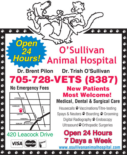 O'Sullivan Animal Hospital (705-728-8387) - Display Ad - Open Hours! Dr. Brent Pilon      Dr. Trish O Sullivan 705-728-VETS (8387) No Emergency Fees New Patients Most Welcome! Medical, Dental & Surgical Care Housecalls     Vaccinations/Titre-testing Spays & Neuters     Boarding     Grooming Digital Radiography     Endoscopy Ultrasound    Orthopedic Surgeries Open 24 Hours 420 Leacock Drive 7 Days a Week www.osullivananimalhospital.com 24