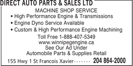 Direct Auto Parts (204-864-2000) - Display Ad - MACHINE SHOP SERVICE • High Performance Engine & Transmissions • Engine Dyno Service Available • Custom & High Performance Engine Machining Toll Free 1-888-407-5349 www.winnipegengine.ca See Our Ad Under Automobile Parts & Supplies Retail  MACHINE SHOP SERVICE • High Performance Engine & Transmissions • Engine Dyno Service Available • Custom & High Performance Engine Machining Toll Free 1-888-407-5349 www.winnipegengine.ca See Our Ad Under Automobile Parts & Supplies Retail