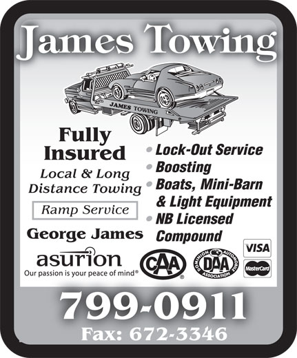 James Towing (506-674-8001) - Display Ad - Fully Lock-Out Service Insured Boosting Local & Long Boats, Mini-Barn Distance Towing & Light Equipment Ramp Service NB Licensed George James Compound 799-0911799-09 Fax: 672-3346