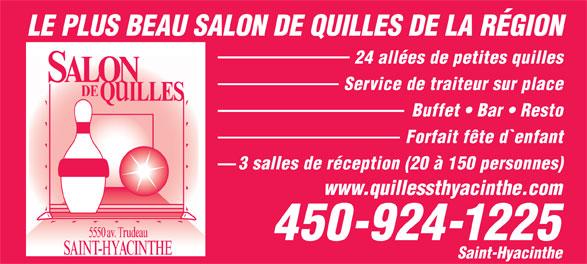Salon De Quilles St-Hyacinthe (450-774-3335) - Annonce illustrée======= - Forfait fête d`enfant 3 salles de réception (20 à 150 personnes) www.quillessthyacinthe.com LE PLUS BEAU SALON DE QUILLES DE LA RÉGION 5550 av. Trudeau 450-924-1225 SAINT-HYACINTHE Saint-Hyacinthe 24 allées de petites quilles SALON Service de traiteur sur place DE ILLES Buffet   Bar   Resto