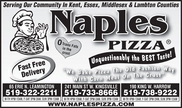 Naples Pizza (519-322-2211) - Display Ad - Serving Our Community In Kent, Essex, Middlesex & Lambton Countiesmmunity In Kent, Essex, Middlesex & Lambton Counties Naples in the PIZZA crust Trans Fats 65 ERIE N. LEAMINGTON 241 MAIN ST W. KINGSVILLE 190 KING W. HARROW 519-322-2211519-733-8666519-738-9222 M-TH 4PM-12AM, F-SAT 3PM-2AM, SUN 3PM-12AM M-TH 4PM-12AM, F-SAT 3PM-2AM, SUN 3PM-12AM WWW.NAPLESPIZZA.COM