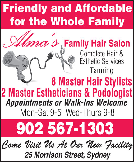 Alma's Family Hair Salon (902-567-1303) - Display Ad - Friendly and Affordable for the Whole Family Alma s Family Hair Salon Complete Hair & Esthetic Services Tanning 8 Master Hair Stylists 2 Master Estheticians & Podologist Appointments or Walk-Ins Welcome Mon-Sat 9-5  Wed-Thurs 9-8 902 567-1303 Come Visit Us At Our New Facility 25 Morrison Street, Sydney