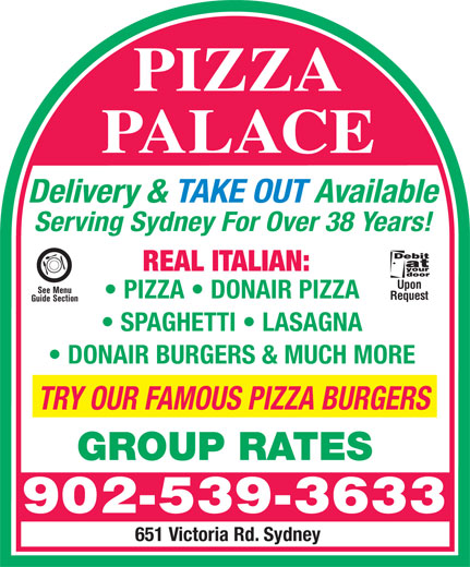 Pizza Palace (902-539-3633) - Display Ad - PIZZA PALACE Delivery & TAKE OUT Available Serving Sydney For Over 38 Years! REAL ITALIAN: Upon See Menu PIZZA   DONAIR PIZZA Request Guide Section SPAGHETTI   LASAGNA DONAIR BURGERS & MUCH MORE TRY OUR FAMOUS PIZZA BURGERS GROUP RATES 902-539-3633 651 Victoria Rd. Sydney