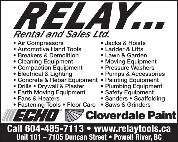 Relay Rental & Sales (604-485-7113) - Annonce illustrée======= - Air Compressors Jacks & Hoists Automotive Hand Tools Ladder & Lifts Breakers & Demolition Lawn & Garden Cleaning Equipment Moving Equipment Compaction Equipment Pressure Washers Electrical & Lighting Pumps & Accessories Concrete & Rebar Equipment   Painting Equipment Drills   Drywall & Plaster Plumbing Equipment Earth Moving Equipment Safety Equipment Fans & Heaters Sanders   Scaffolding Fastening Tools   Floor Care   Saws & Grinders Call 604-485-7113   www.relaytools.ca Unit 101 - 7105 Duncan Street   Powell River, BC Air Compressors Jacks & Hoists Automotive Hand Tools Ladder & Lifts Breakers & Demolition Lawn & Garden Cleaning Equipment Moving Equipment Compaction Equipment Pressure Washers Electrical & Lighting Pumps & Accessories Concrete & Rebar Equipment   Painting Equipment Drills   Drywall & Plaster Plumbing Equipment Earth Moving Equipment Safety Equipment Fans & Heaters Sanders   Scaffolding Fastening Tools   Floor Care   Saws & Grinders Call 604-485-7113   www.relaytools.ca Unit 101 - 7105 Duncan Street   Powell River, BC