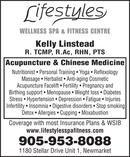 Lifestyles Wellness Spa & Fitness Centre (905-953-8088) - Annonce illustrée======= - WELLNESS SPA & FITNESS CENTRE Kelly Linstead R. TCMP, R.Ac, RHN, PTS Acupuncture & Chinese Medicine Nutritionist   Personal Training   Yoga   Reflexology Massage   Herbalist   Anti-aging Cosmetic Acupuncture Facelift   Fertility   Pregnancy and Birthing support   Menopause   Weight loss   Diabetes Stress   Hypertension   Depression   Fatigue   Injuries Infertility   Insomnia   Digestive disorders   Stop smoking Detox   Allergies   Cupping   Moxabustion Coverage with most Insurance Plans & WSIB www.lifestylesspafitness.com 905-953-8088 1180 Stellar Drive Unit 1, Newmarket