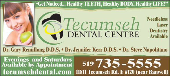 Tecumseh Dental Centre (519-735-5555) - Display Ad - Get Noticed... Healthy TEETH, Healthy BODY, Healthy LIFE!  G Needleless Laser Dentistry Available Dr. Gary Remillong D.D.S.   Dr. Jennifer Kerr D.D.S.   Dr. Steve NapolitanoDrGary Remillo Evenings  and Saturdays 519 Available by Appointment 735-5555 11811 Tecumseh Rd. E #120 (near Banwell) tecumsehdental.com