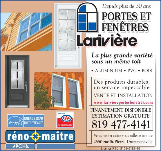 Portes et Fenêtres Larivière (819-477-4141) - Annonce illustrée======= - FINANCEMENT DISPONIBLE ESTIMATION GRATUITE RecommandéRecommandé 819 477-4141 Venez visiter notre vaste salle de montre 2550 rue St-Pierre, Drummondville Licence RBQ: 8109-6182-30 www.lariviereportesfenetres.com Depuis plus de 30 ans La plus grande variété sous un même toit ALUMINIUM   PVC   BOIS Des produits durables, un service impeccable VENTE ET INSTALLATION