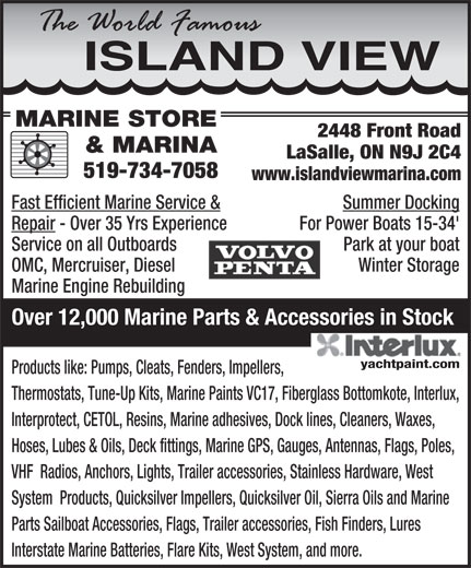 Island View Marine Store And Marina (519-734-7058) - Display Ad - ISLANDVIEW MARINE STORE 2448 Front Road & MARINA LaSalle, ON N9J 2C4 519-734-7058 www.islandviewmarina.com Fast Efficient Marine Service & Summer Docking Repair - Over 35 Yrs Experience For Power Boats 15-34' Service on all Outboards Park at your boat OMC, Mercruiser, Diesel Winter Storage Marine Engine Rebuilding Over 12,000 Marine Parts & Accessories in Stock Products like: Pumps, Cleats, Fenders, Impellers, Thermostats, Tune-Up Kits, Marine Paints VC17, Fiberglass Bottomkote, Interlux, Interprotect, CETOL, Resins, Marine adhesives, Dock lines, Cleaners, Waxes, Hoses, Lubes & Oils, Deck fittings, Marine GPS, Gauges, Antennas, Flags, Poles, VHF  Radios, Anchors, Lights, Trailer accessories, Stainless Hardware, West System  Products, Quicksilver Impellers, Quicksilver Oil, Sierra Oils and Marine Parts Sailboat Accessories, Flags, Trailer accessories, Fish Finders, Lures Interstate Marine Batteries, Flare Kits, West System, and more.