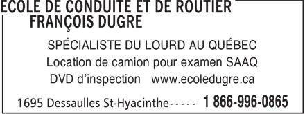 Ecole De Conduite de Routier François Dugré (450-261-0865) - Annonce illustrée======= - SPÉCIALISTE DU LOURD AU QUÉBEC Location de camion pour examen SAAQ DVD d'inspection www.ecoledugre.ca  SPÉCIALISTE DU LOURD AU QUÉBEC Location de camion pour examen SAAQ DVD d'inspection www.ecoledugre.ca