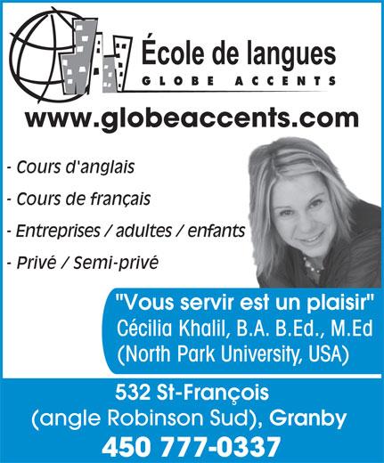 """Ecole De Langues Globe Accents (450-777-0337) - Annonce illustrée======= - www.globeaccents.com - Cours d'anglais - Cours de français - Entreprises / adultes / enfants - Privé / Semi-privé """"Vous servir est un plaisir"""" Cécilia Khalil, B.A. B.Ed., M.Ed (North Park University, USA) 532 St-François (angle Robinson Sud) , Granby 450 777-0337 www.globeaccents.com - Cours d'anglais - Cours de français - Entreprises / adultes / enfants - Privé / Semi-privé """"Vous servir est un plaisir"""" Cécilia Khalil, B.A. B.Ed., M.Ed (North Park University, USA) 532 St-François (angle Robinson Sud) , Granby 450 777-0337"""