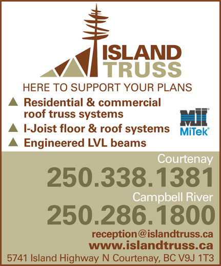 Island Truss (1983) Ltd (250-338-1381) - Display Ad - Residential & commercial roof truss systems I-Joist floor & roof systems Engineered LVL beams Courtenay 250.338.1381 Campbell River 250.286.1800 www.islandtruss.ca 5741 Island Highway N Courtenay, BC V9J 1T3 HERE TO SUPPORT YOUR PLANS