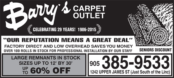 Barry's Carpet Outlet (905-385-9533) - Annonce illustrée======= - CARPET OUTLET CELEBRATING 29 YEARS!  1986-2015 OUR REPUTATION MEANS A GREAT DEAL FACTORY DIRECT AND LOW OVERHEAD SAVES YOU MONEY SENIORS DISCOUNT OVER 100 ROLLS IN STOCK FOR PROFESSIONAL INSTALLATION BY OUR STAFF LARGE REMNANTS IN STOCK 905 385-9533 UP 60% OFF 1242 UPPER JAMES ST (Just South of the Linc) TO SIZES UP TO 12  BY 30