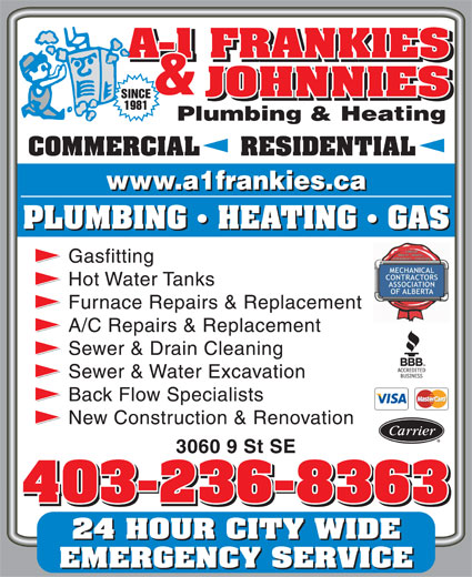 A-1 Frankies & Johnnies Plumbing & Heating (403-236-8363) - Display Ad - COMMERCIAL     RESIDENTIAL PLUMBING   HEATING   GAS Gasfitting Hot Water Tanks Furnace Repairs & Replacement A/C Repairs & Replacement Sewer & Drain Cleaning Sewer & Water Excavation New Construction & Renovation 3060 9 St SE 403-236-8363 24 HOUR CITY WIDE EMERGENCY SERVICE Back Flow Specialists