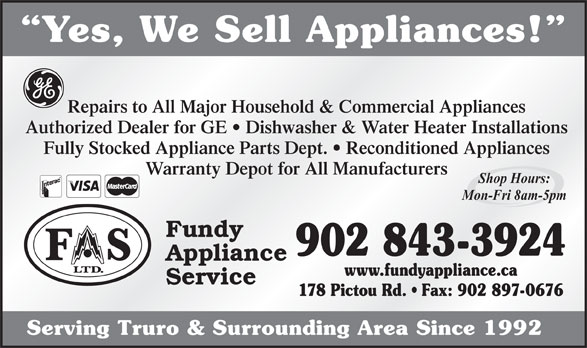 Fundy Appliance (902-897-0479) - Annonce illustrée======= - Yes, We Sell Appliances! Repairs to All Major Household & Commercial Appliances Authorized Dealer for GE   Dishwasher & Water Heater Installations Fully Stocked Appliance Parts Dept.   Reconditioned Appliances Warranty Depot for All Manufacturers Shop Hours: Mon-Fri 8am-5pm Fundy 902 843-3924 Appliance www.fundyappliance.ca Service 178 Pictou Rd.   Fax: 902 897-0676 Serving Truro & Surrounding Area Since 1992