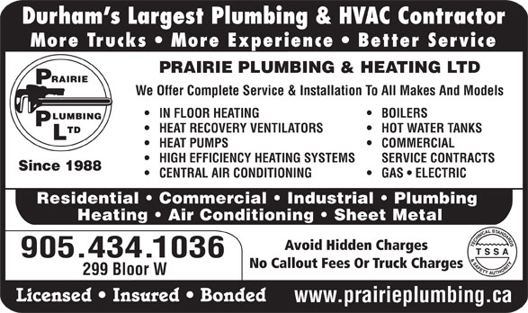 Prairie Plumbing Ltd (905-434-1036) - Display Ad - Durham s Largest Plumbing & HVAC Contractor More Trucks   More Experience   Better Service PRAIRIE PLUMBING & HEATING LTD We Offer Complete Service & Installation To All Makes And Models IN FLOOR HEATING BOILERS HEAT RECOVERY VENTILATORS HOT WATER TANKS HEAT PUMPS COMMERCIAL HIGH EFFICIENCY HEATING SYSTEMS SERVICE CONTRACTS Since 1988 CENTRAL AIR CONDITIONING GAS   ELECTRIC Residential   Commercial   Industrial   Plumbing Heating   Air Conditioning   Sheet Metal Avoid Hidden Charges 905.434.1036 No Callout Fees Or Truck Charges 299 Bloor W Licensed   Insured   Bonded www.prairieplumbing.ca