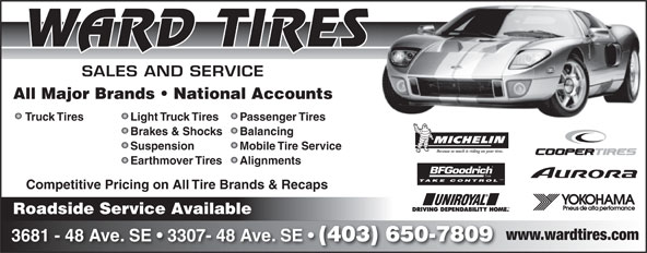 Ward Tire (403-650-7809) - Annonce illustrée======= - WARD TIRES SALES AND SERVICE All Major Brands   National Accounts Light Truck TiresTruck Tires Passenger Tires Brakes & Shocks Balancing Suspension Mobile Tire Service Because so much is riding on your tires. Earthmover Tires Alignments TM TAKE CONTROL Competitive Pricing on All Tire Brands & Recaps Roadside Service Available www.wardtires.com 3681 - 48 Ave. SE   3307- 48 Ave. SE (403) 650-7809