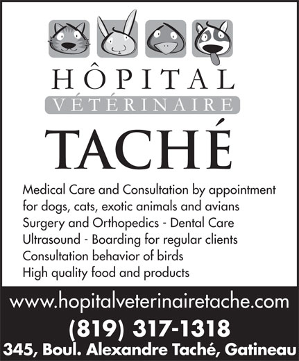 Hôpital Vétérinaire Taché (819-777-5583) - Annonce illustrée======= - Medical Care and Consultation by appointment for dogs, cats, exotic animals and avians Surgery and Orthopedics - Dental Care Ultrasound - Boarding for regular clients Consultation behavior of birds High quality food and products www.hopitalveterinairetache.com (819) 317-1318 345, Boul. Alexandre Taché, Gatineau Medical Care and Consultation by appointment for dogs, cats, exotic animals and avians Surgery and Orthopedics - Dental Care Ultrasound - Boarding for regular clients Consultation behavior of birds High quality food and products www.hopitalveterinairetache.com (819) 317-1318 345, Boul. Alexandre Taché, Gatineau