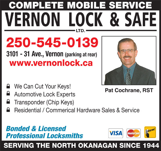 Vernon Lock & Safe Ltd (250-545-0139) - Display Ad - www.vernonlock.ca Pat Cochrane, RST Automotive Lock Experts Residential / Commerical Hardware Sales & Service Bonded & Licensed Professional Locksmiths SERVING THE NORTH OKANAGAN SINCE 1944 Transponder (Chip Keys) We Can Cut Your Keys! 250-545-0139 COMPLETE MOBILE SERVICE LTD. 3101 - 31 Ave., Vernon (parking at rear)