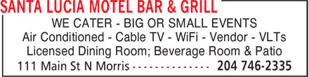 Santa Lucia Motel Bar & Grill (204-746-2335) - Annonce illustrée======= - WE CATER - BIG OR SMALL EVENTS Air Conditioned - Cable TV - WiFi - Vendor - VLTs Licensed Dining Room; Beverage Room & Patio Licensed Dining Room; Beverage Room & Patio WE CATER - BIG OR SMALL EVENTS Air Conditioned - Cable TV - WiFi - Vendor - VLTs