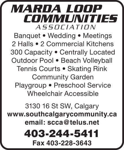 Marda Loop Communities Association (403-244-5411) - Annonce illustrée======= - MARDA LOOP COMMUNITIES ASSOCIATION Banquet   Wedding   Meetings 2 Halls   2 Commercial Kitchens 300 Capacity   Centrally Located Outdoor Pool   Beach Volleyball Tennis Courts   Skating Rink Community Garden Playgroup   Preschool Service Wheelchair Accessible 3130 16 St SW, Calgary www.southcalgarycommunity.ca email: scca@telus.net 403-244-5411 Fax 403-228-3643