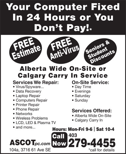 Ascot Business Systems (403-279-4455) - Display Ad - Your Computer Fixed In 24 Hours or You Don t Pay! Seniors & Student Discounts Alberta Wide On-Site or Calgary Carry In Service Services We Repair: On-Site Service: Virus/Spyware... Day Time Data Recovery Evenings Laptop Repair Saturday Computers Repair Sunday Printer Repair Phone Repair Services Offered: Networks Alberta Wide On-Site Wireless Problems Calgary Carry In LCD, LED & Plasma TV and more... Hours: Mon-Fri 9-6  Sat 10-4 403 Call ASCOT pc.com Now 279-4455 104a, 3716 61 Ave SE *call for details