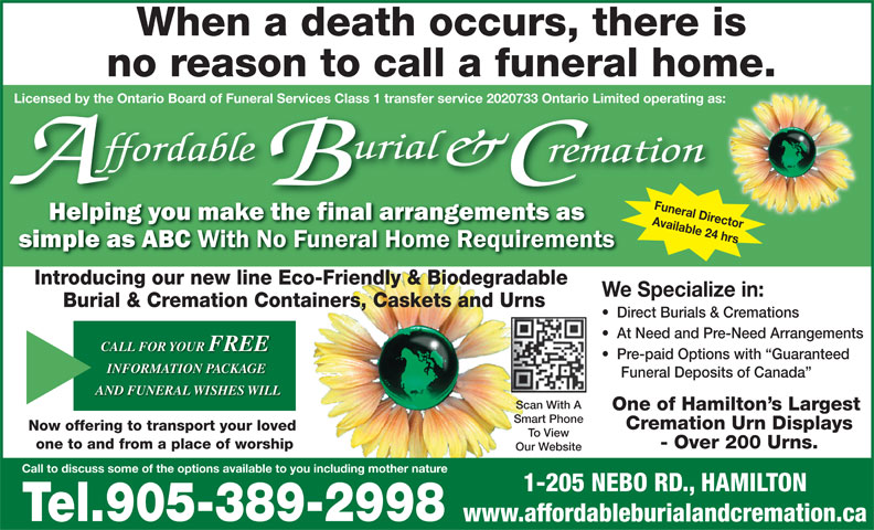 Affordable Burial & Cremation (905-389-2998) - Display Ad - Funeral Director Available 24 hrs Call to discuss some of the options available to you including mother nature License Introducing our new line Eco-Friendly & Biodegradable We Specialize in: Burial & Cremation Containers, Caskets and Urns Direct Burials & Cremations At Need and Pre-Need Arrangements CALL FOR YOUR FREE Pre-paid Options with  Guaranteed INFORMATION PACKAGE Funeral Deposits of Canada AND FUNERAL WISHES WILL Scan With A One of Hamilton s Largest Smart Phone Cremation Urn Displays Now offering to transport your loved To View - Over 200 Urns. one to and from a place of worship Our Website 1-205 NEBO RD., HAMILTON Tel.905-389-2998 www.affordableburialandcremation.ca When a death occurs, there is no reason to call a funeral home. d by the Ontario Board of Funeral Services Class 1 transfer service 2020733 Ontario Limited operating as: