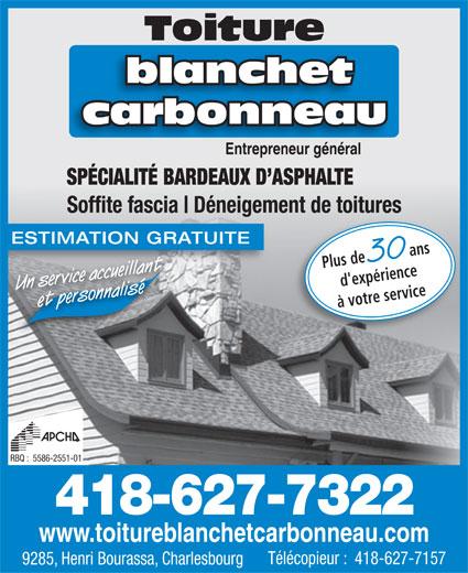 Blanchet Carbonneau (418-627-7322) - Annonce illustrée======= - Toiture 30 Plus de d'expérience Un service accueillantet personnalisé à votre service RBQ :  5586-2551-01 418-627-7322 www.toitureblanchetcarbonneau.com Télécopieur :  418-627-7157 9285, Henri Bourassa, Charlesbourg blanchet carbonneau Entrepreneur généralEntrepreneur général SPÉCIALITÉ BARDEAUX D ASPHALTE Soffite fascia Déneigement de toitures ESTIMATION GRATUITE ans