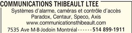 Communications Thibeault Ltée (514-899-1911) - Annonce illustrée======= - Systèmes d alarme, caméras et contrôle d accès Paradox, Centaur, Speco, Axis www.communicationsthibeault.com 514 899-1911 COMMUNICATIONS THIBEAULT LTEE 7535 Ave M-B-Jodoin Montréal