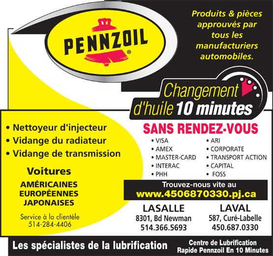 Centre de Lubrification Rapide Pennzoil (514-366-5693) - Annonce illustrée======= - Produits & pièces approuvés par tous les manufacturiers automobiles. Nettoyeur d'injecteur SANS RENDEZ-VOUS VISA ARI Vidange du radiateur AMEX CORPORATE Vidange de transmission MASTER-CARD TRANSPORT ACTION INTERAC CAPITAL Voitures PHH FOSS Trouvez-nous vite au AMÉRICAINES EUROPÉENNES www.4506870330.pj.ca JAPONAISES LAVAL LASALLE Service à la clientèle 587, Curé-Labelle 8301, Bd Newman 514-284-4406 450.687.0330 514.366.5693 Centre de Lubrification Les spécialistes de la lubrification Rapide Pennzoil En 10 Minutes