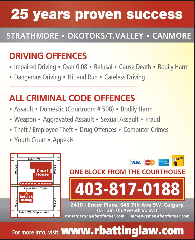 Batting Robert (403-263-4949) - Annonce illustrée======= - Youth Court  Appeals 25 years proven success STRATHMORE  OKOTOKS/T.VALLEY  CANMORE · DRIVING OFFENCES Impaired Driving  Over 0.08  Refusal  Cause Death  Bodily Harm · · · Dangerous Driving  Hit and Run  Careless Driving · · ALL CRIMINAL CODE OFFENCES Assault  Domestic (Courtroom # 508)  Bodily Harm · · Weapon  Aggravated Assault  Sexual Assault  Fraud · · Theft / Employee Theft  Drug Offences  Computer Crimes · · · 6 Ave SW 6 St SW 5 St SW Court ONE BLOCK FROM THE COURTHOUSE House 7 Ave SW - C-Train 403-817-0188 6 St SW 5 St SW 8 Ave SW - Stephen Ave Robert J. Batting 2410 - Encor Place, 645 7th Ave SW, Calgary (C-Train 7th Ave/6th St. SW) For more info, visit: www.rbattinglaw.com