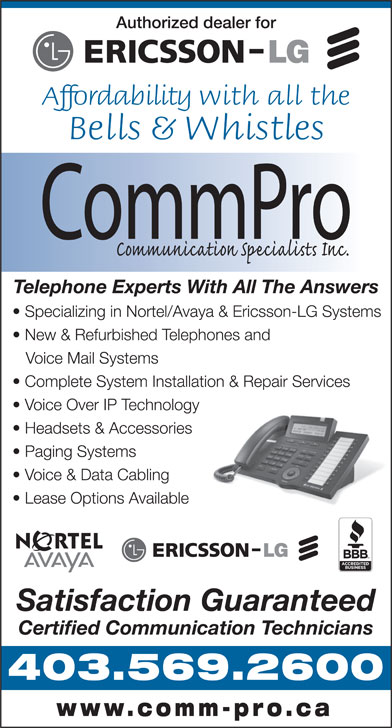 CommPro Communication Specialists (403-569-2600) - Annonce illustrée======= - Authorized dealer for Affordability with all the Bells & Whistles Telephone Experts With All The Answers New & Refurbished Telephones and Voice Mail Systems Voice Over IP Technology Complete System Installation & Repair Services Headsets & Accessories Paging Systems Voice & Data Cabling Lease Options Available Satisfaction Guaranteed Certified Communication Technicians 403.569.2600 www.comm-pro.ca Specializing in Nortel/Avaya & Ericsson-LG Systems