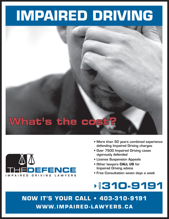 The Impaired Driving Lawyers Defence (403-310-9191) - Display Ad - 310-9191 403 NOW IT S YOUR CALL   403-31 0-9191 WWW.IMPAIRED-LAWYERS.CA 310-9191 403 NOW IT S YOUR CALL   403-31 0-9191 WWW.IMPAIRED-LAWYERS.CA IMPAIRED DRIVING What's the cost? More than 50 years combined experience defending Impaired Driving charges Over 7500 Impaired Driving cases vigorously defended License Suspension Appeals IMPAIRED DRIVING What's the cost? More than 50 years combined experience defending Impaired Driving charges Over 7500 Impaired Driving cases Other lawyers CALL US vigorously defended for License Suspension Appeals Other lawyers CALL US for Impaired Driving advice Free Consultation seven days a week Impaired Driving advice Free Consultation seven days a week