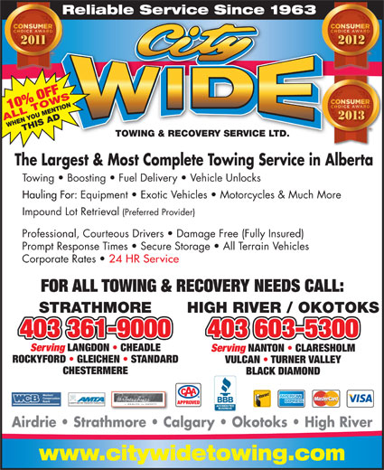 City Wide Towing & Recovery Service Ltd (403-934-6311) - Annonce illustrée======= - Hauling For: Equipment   Exotic Vehicles   Motorcycles & Much More Impound Lot Retrieval (Preferred Provider) Professional, Courteous Drivers   Damage Free (Fully Insured) Prompt Response Times   Secure Storage   All Terrain Vehicles Corporate Rates 24 HR Service FOR ALL TOWING & RECOVERY NEEDS CALL: STRATHMORE HIGH RIVER / OKOTOKS 403 361-9000403 361-9000 403 603-5300 Serving LANGDON   CHEADLE Serving NANTON   CLARESHOLM ROCKYFORD   GLEICHEN   STANDARD VULCAN   TURNER VALLEY CHESTERMERE BLACK DIAMOND ALBERTA MOTOR TRANSPORT ASSOCIATION APPROVED Airdrie   Strathmore   Calgary   Okotoks   High River www.citywidetowing.com Reliable Service Since 1963Re 10% OFF 2013 ALL TOWSWHEN YOU MENTIONTHIS AD TOWING & RECOVERY SERVICE LTD.TOWING & RECOVERY SERVICE LTD. The Largest & Most Complete Towing Service in Alberta Towing   Boosting   Fuel Delivery   Vehicle Unlocks