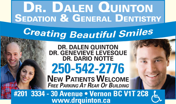 Quinton Dalen Dr (250-542-2776) - Display Ad - DR. DALEN QUINTON SEDATION & G ENERAL DENTISTRY DR. DALEN QUINTON DR. GENEVIEVE LEVESQUE DR. DARIO NOTTE 250-542-2776 NEW PATIENTS WELCOME FREE PARKING AT REAR OF BUILDING #201  3334 - 30 Avenue   Vernon BC V1T 2C8 www.drquinton.ca