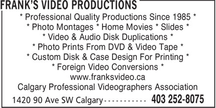 Frank's Video Productions (403-252-8075) - Display Ad - * Professional Quality Productions Since 1985 * * Photo Montages * Home Movies * Slides * * Video & Audio Disk Duplications * * Photo Prints From DVD & Video Tape * * Custom Disk & Case Design For Printing * * Foreign Video Conversions * www.franksvideo.ca Calgary Professional Videographers Association