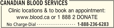 Canadian Blood Services (613-739-2300) - Display Ad - CANADIAN BLOOD SERVICES Clinic locations & to book an appointment: www.blood.ca or 1 888 2 DONATE CANADIAN BLOOD SERVICES ------------------- 1-888-236-6283 No Charge-Dial