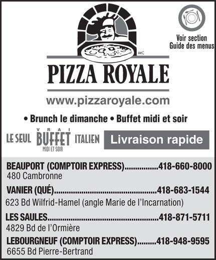 Pizza Royale (418-660-8000) - Display Ad - Voir section Guide des menus www.pizzaroyale.com Brunch le dimanche   Buffet midi et soir Livraison rapide BEAUPORT (COMPTOIR EXPRESS)................418-660-8000 480 Cambronne VANIER (QUÉ).................................................418-683-1544 623 Bd Wilfrid-Hamel (angle Marie de l Incarnation) LES SAULES.....................................................418-871-5711 4829 Bd de l Ormière LEBOURGNEUF (COMPTOIR EXPRESS).........418-948-9595 6655 Bd Pierre-Bertrand